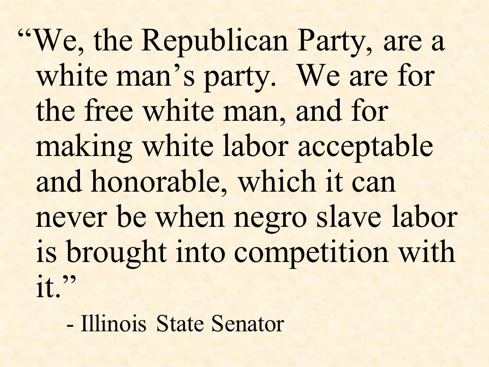 """We, the Republican Party, are a white man's party. We are for the free white man, and for making white labor acceptable and honorable, which it can n"
