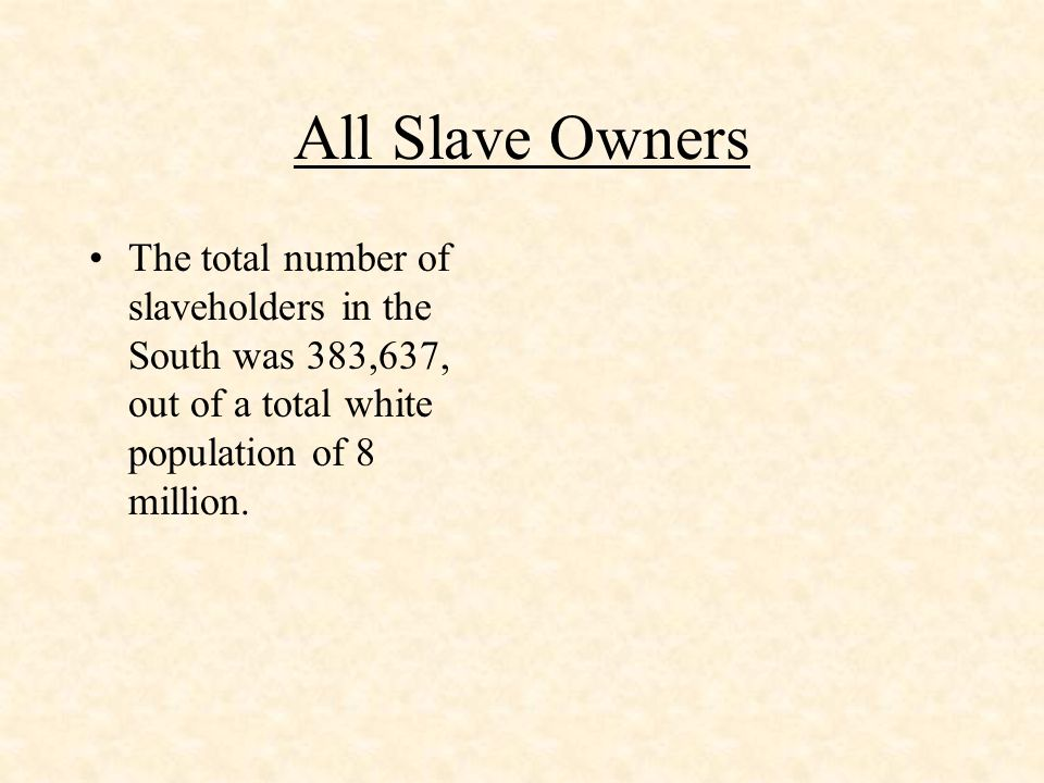 Influence of Slave Owners With the average house hold numbering between 5 and 6 people, whites with some proprietary interest in slavery came to 2.2 million, or over a quarter of the white population
