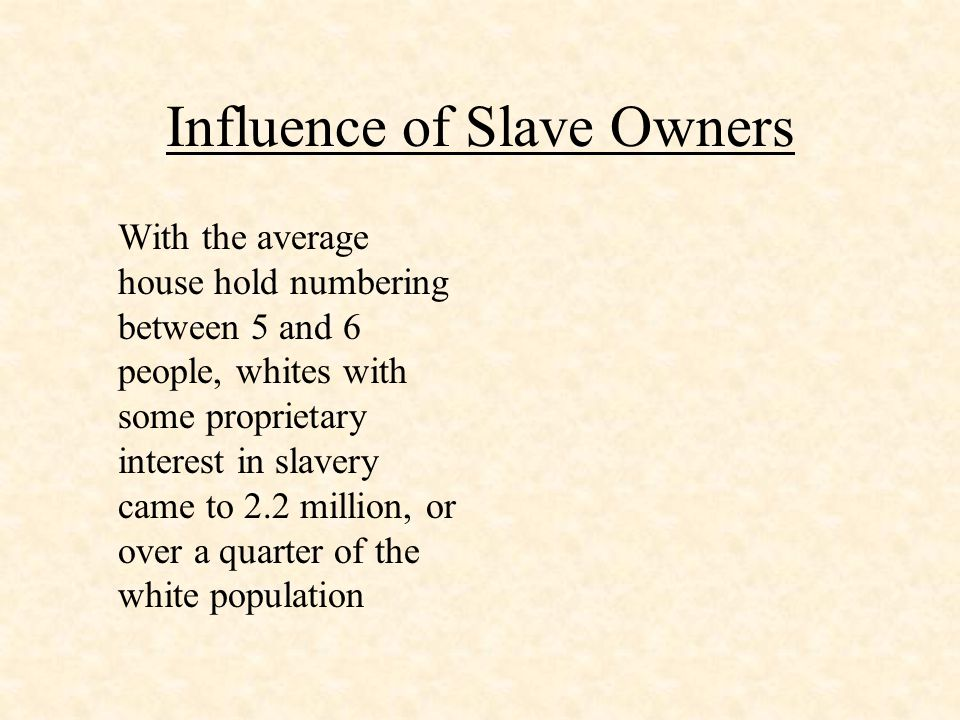 Influence of Slave Owners With the average house hold numbering between 5 and 6 people, whites with some proprietary interest in slavery came to 2.2 m