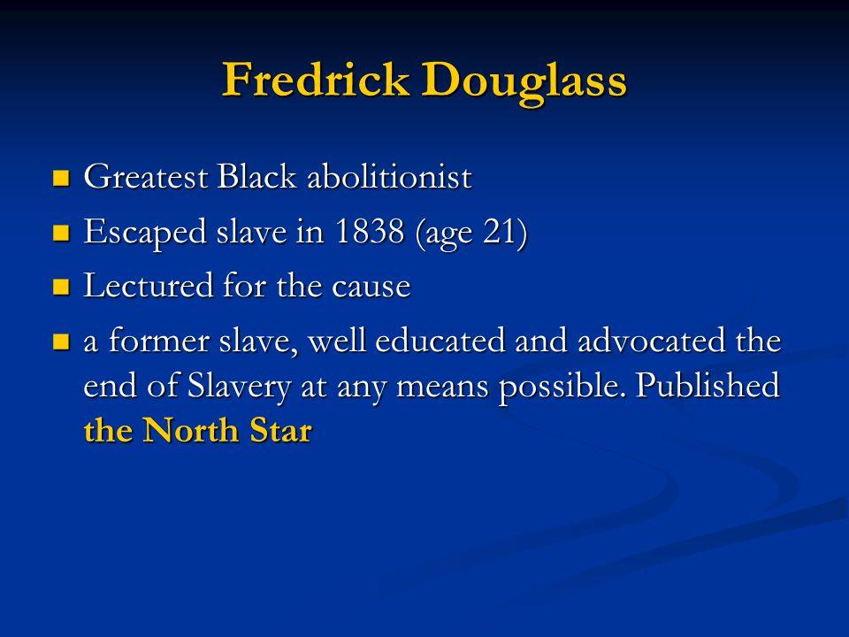 Fredrick Douglass Greatest Black abolitionist Greatest Black abolitionist Escaped slave in 1838 (age 21) Escaped slave in 1838 (age 21) Lectured for t