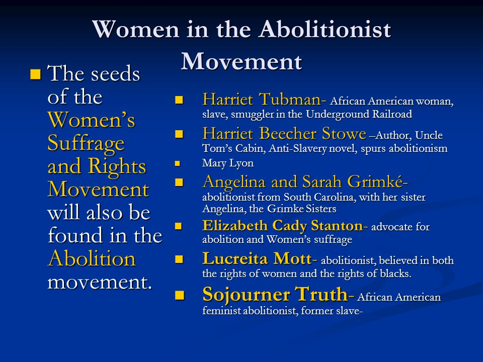 Women in the Abolitionist Movement The seeds of the Women's Suffrage and Rights Movement will also be found in the Abolition movement. The seeds of th
