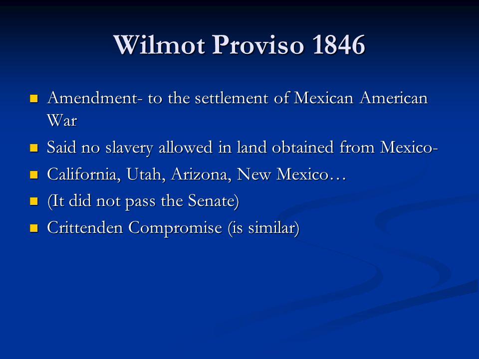 Wilmot Proviso 1846 Amendment- to the settlement of Mexican American War Amendment- to the settlement of Mexican American War Said no slavery allowed