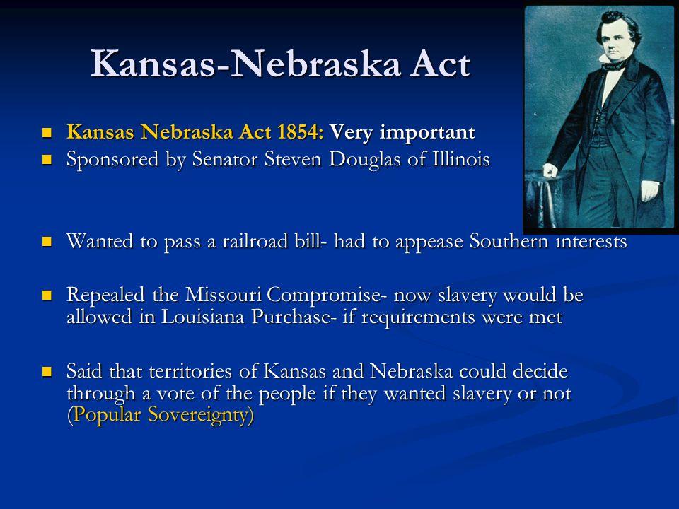 Kansas-Nebraska Act Kansas Nebraska Act 1854: Very important Kansas Nebraska Act 1854: Very important Sponsored by Senator Steven Douglas of Illinois