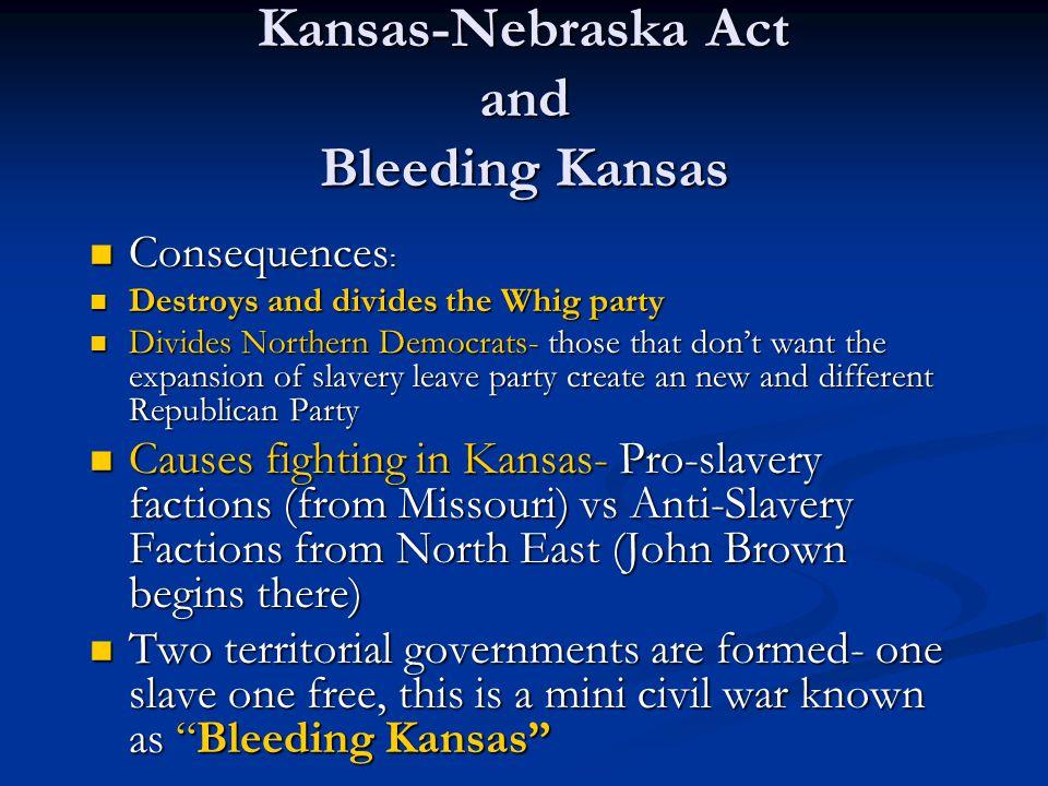 Kansas-Nebraska Act and Bleeding Kansas Consequences : Consequences : Destroys and divides the Whig party Destroys and divides the Whig party Divides