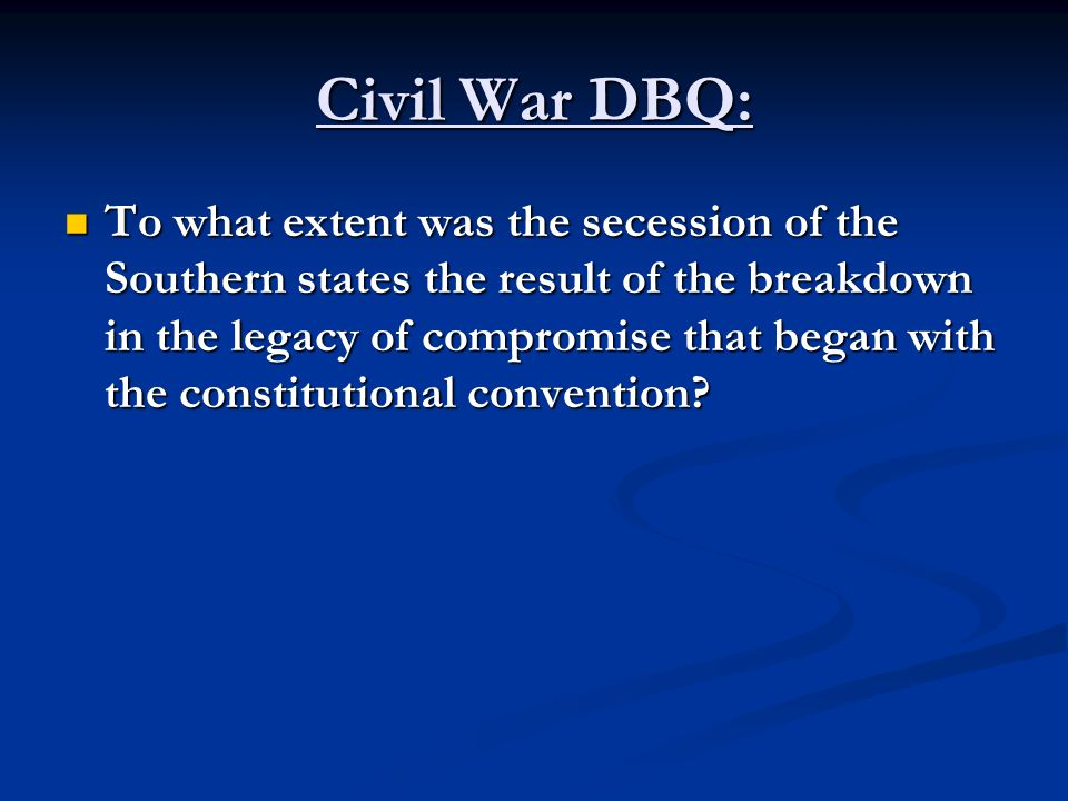Civil War DBQ: To what extent was the secession of the Southern states the result of the breakdown in the legacy of compromise that began with the con