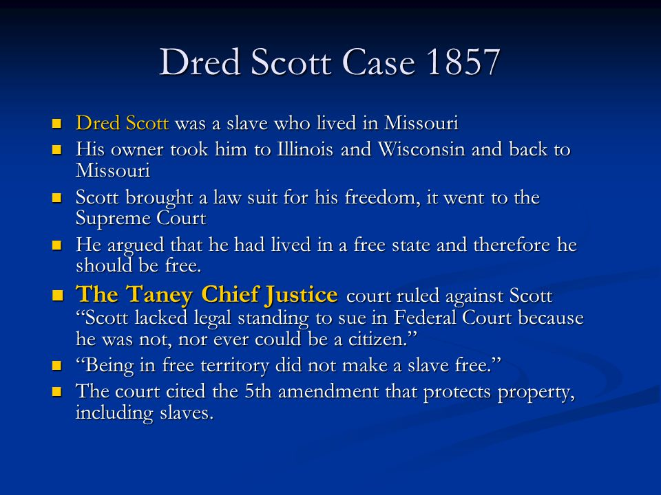 Dred Scott Case 1857 Dred Scott was a slave who lived in Missouri Dred Scott was a slave who lived in Missouri His owner took him to Illinois and Wisc