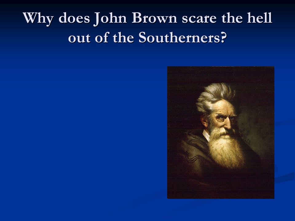 Why does John Brown scare the hell out of the Southerners?