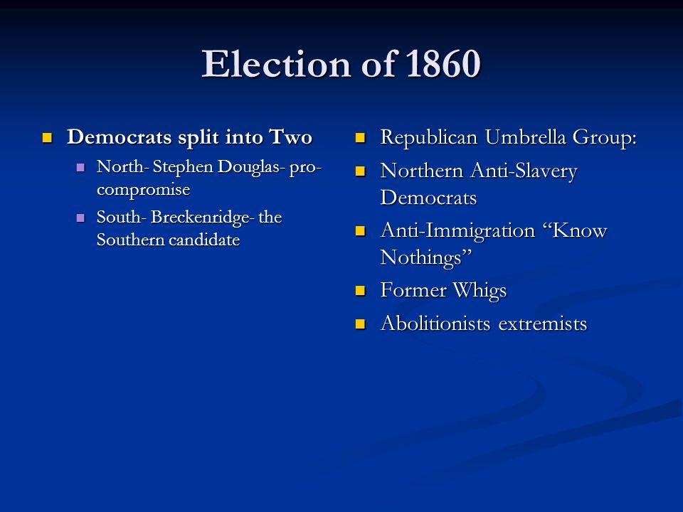 Election of 1860 Democrats split into Two Democrats split into Two North- Stephen Douglas- pro- compromise North- Stephen Douglas- pro- compromise Sou