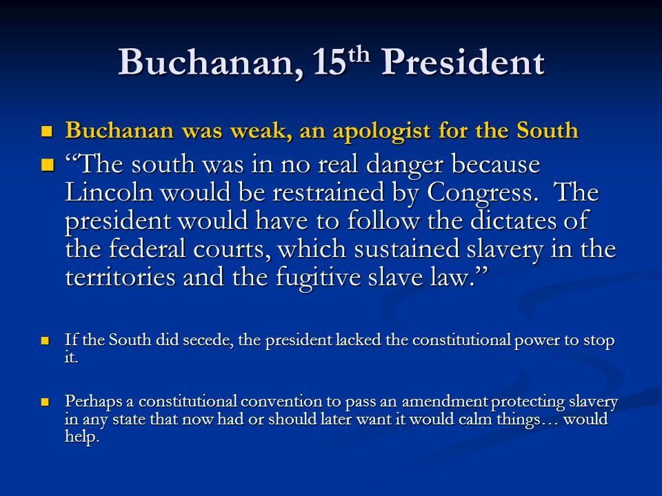 "Buchanan, 15 th President Buchanan was weak, an apologist for the South Buchanan was weak, an apologist for the South ""The south was in no real danger"