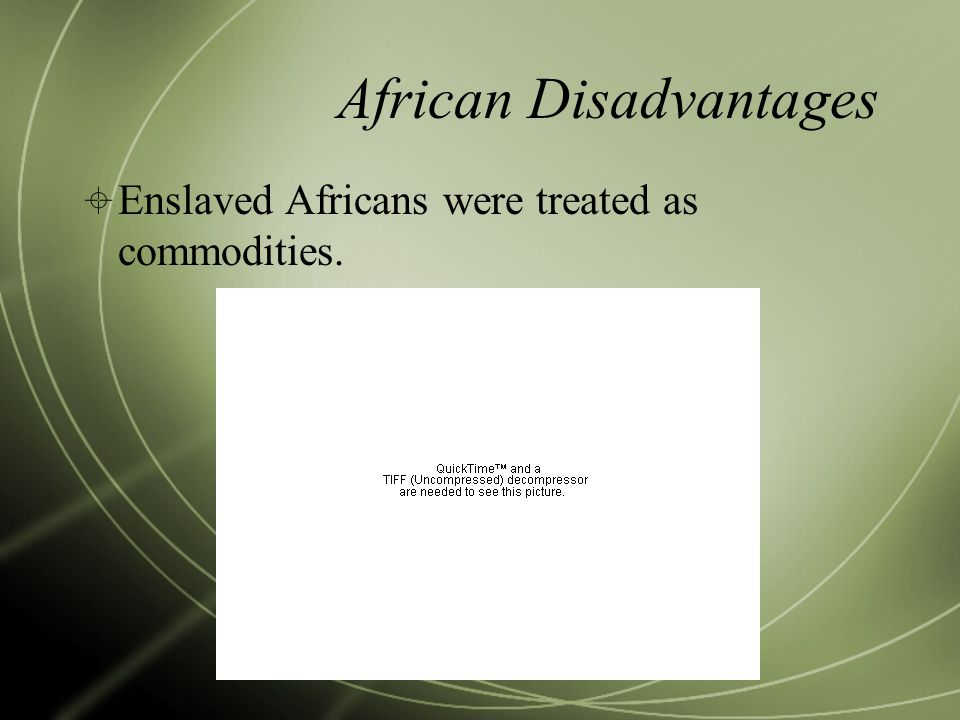African Disadvantages  Enslaved Africans were treated as commodities.