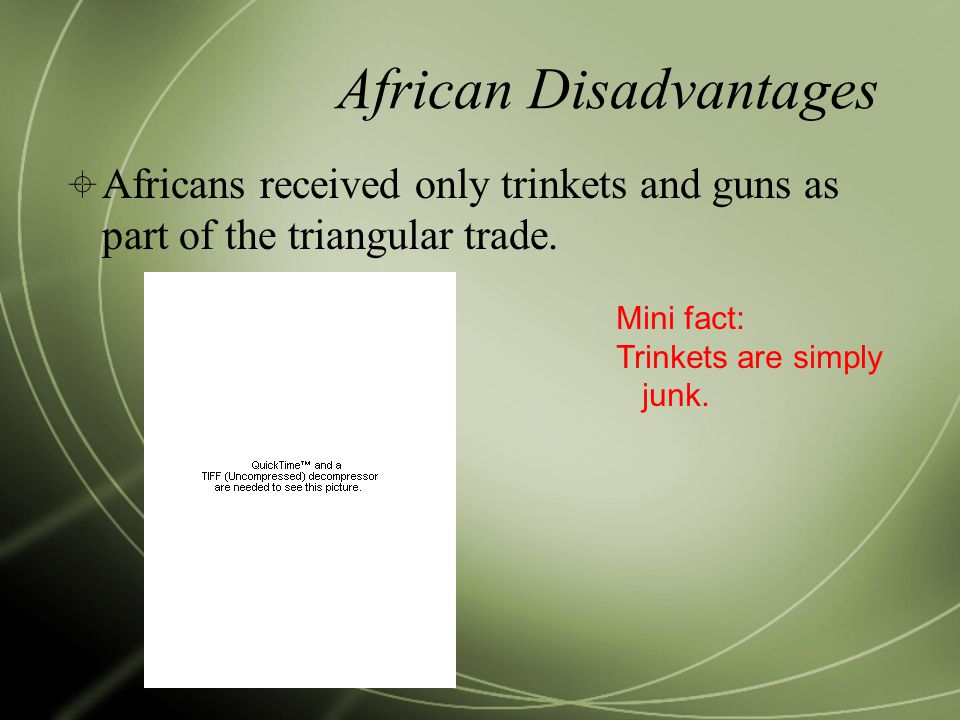 African Disadvantages  Africans received only trinkets and guns as part of the triangular trade.