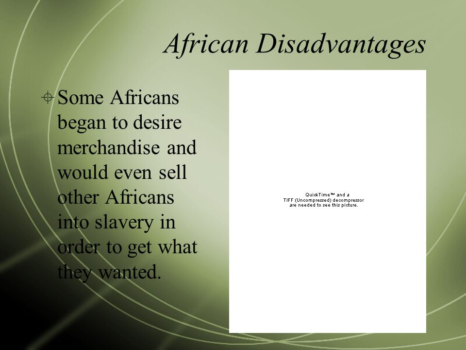 African Disadvantages  Some Africans began to desire merchandise and would even sell other Africans into slavery in order to get what they wanted.