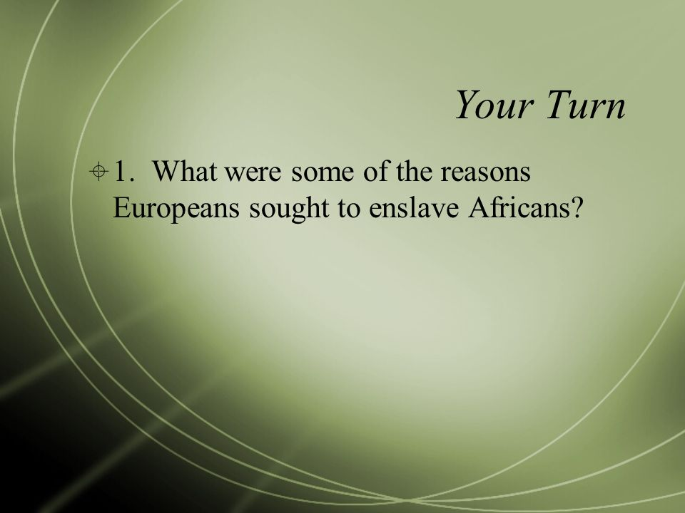 Your Turn  1. What were some of the reasons Europeans sought to enslave Africans