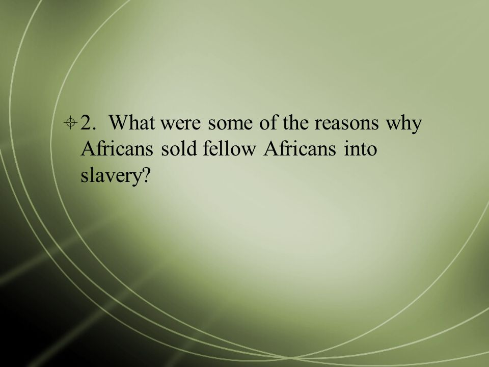  2. What were some of the reasons why Africans sold fellow Africans into slavery