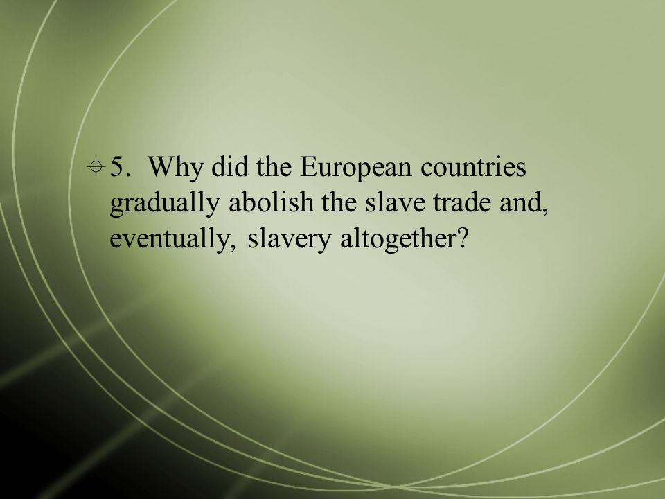  5. Why did the European countries gradually abolish the slave trade and, eventually, slavery altogether?