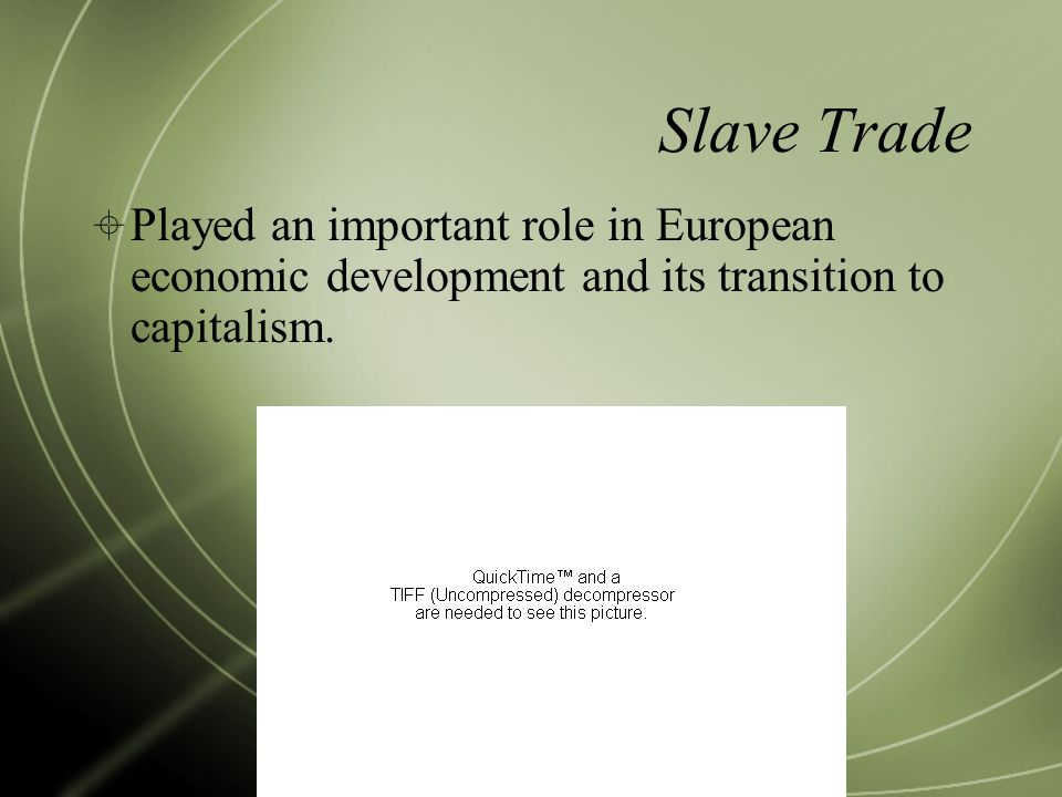 Slave Trade  Played an important role in European economic development and its transition to capitalism.