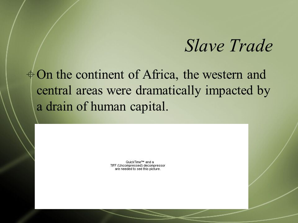 Slave Trade  On the continent of Africa, the western and central areas were dramatically impacted by a drain of human capital.