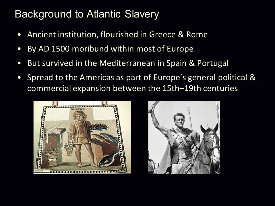 Background to Atlantic Slavery Ancient institution, flourished in Greece & Rome By AD 1500 moribund within most of Europe But survived in the Mediterranean in Spain & Portugal Spread to the Americas as part of Europe's general political & commercial expansion between the 15th–19th centuries