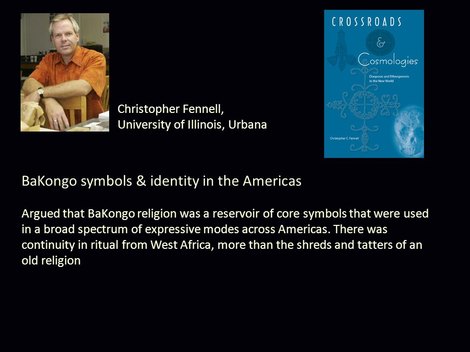 BaKongo symbols & identity in the Americas Argued that BaKongo religion was a reservoir of core symbols that were used in a broad spectrum of expressive modes across Americas.