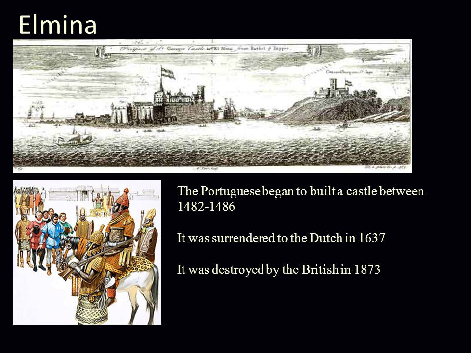 Elmina The Portuguese began to built a castle between 1482-1486 It was surrendered to the Dutch in 1637 It was destroyed by the British in 1873
