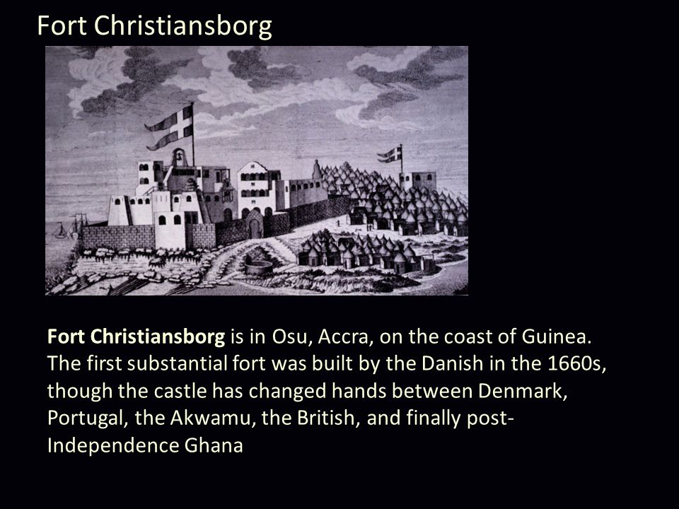 Fort Christiansborg Fort Christiansborg is in Osu, Accra, on the coast of Guinea.