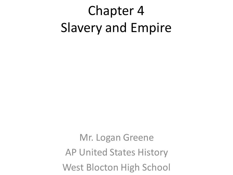Chapter 4 Slavery and Empire Mr. Logan Greene AP United States History West Blocton High School