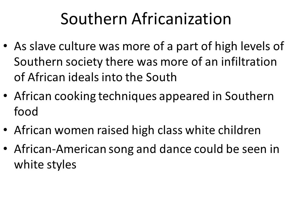Southern Africanization As slave culture was more of a part of high levels of Southern society there was more of an infiltration of African ideals int