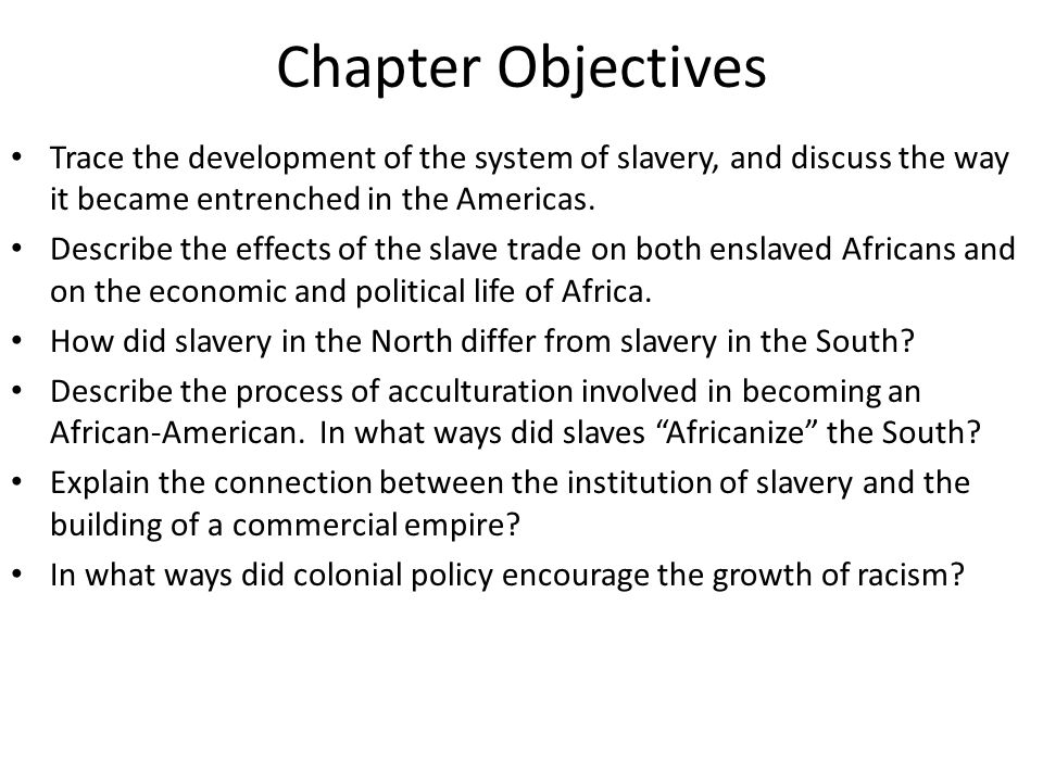 Chapter Objectives Trace the development of the system of slavery, and discuss the way it became entrenched in the Americas. Describe the effects of t