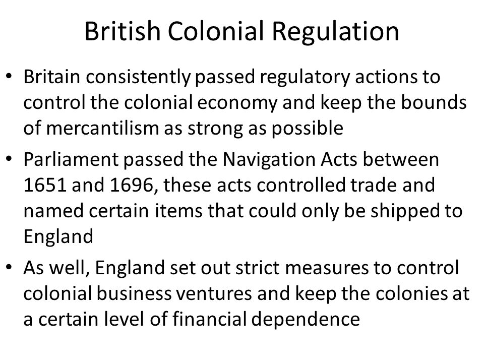 British Colonial Regulation Britain consistently passed regulatory actions to control the colonial economy and keep the bounds of mercantilism as stro