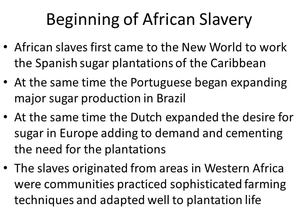 Beginning of African Slavery African slaves first came to the New World to work the Spanish sugar plantations of the Caribbean At the same time the Po