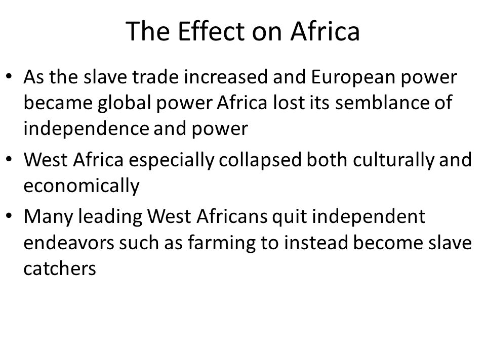 The Effect on Africa As the slave trade increased and European power became global power Africa lost its semblance of independence and power West Afri