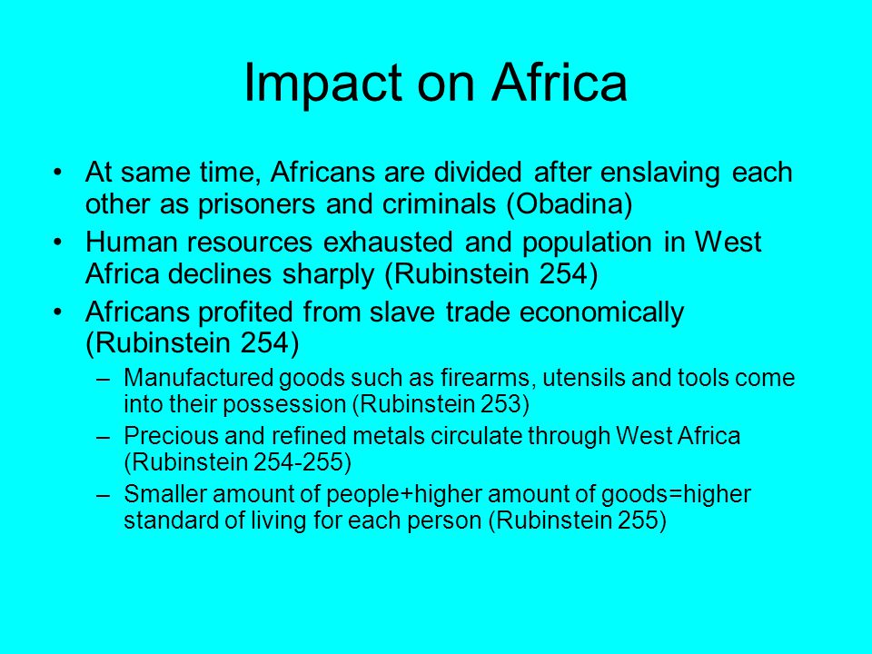 Impact on Africa At same time, Africans are divided after enslaving each other as prisoners and criminals (Obadina) Human resources exhausted and population in West Africa declines sharply (Rubinstein 254) Africans profited from slave trade economically (Rubinstein 254) –Manufactured goods such as firearms, utensils and tools come into their possession (Rubinstein 253) –Precious and refined metals circulate through West Africa (Rubinstein 254-255) –Smaller amount of people+higher amount of goods=higher standard of living for each person (Rubinstein 255)