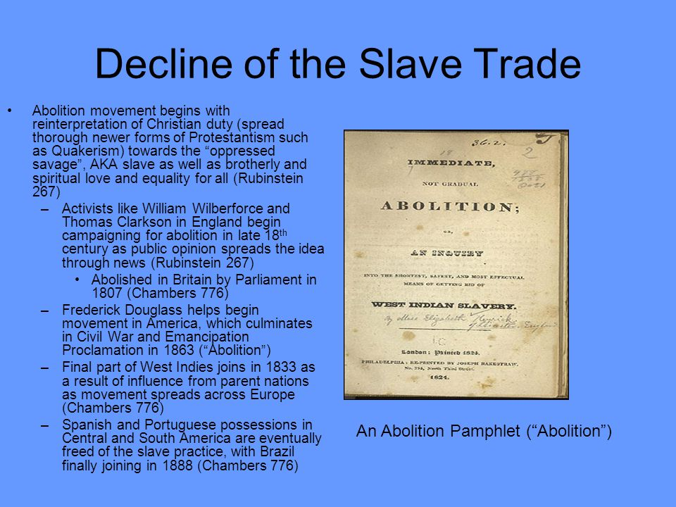 Decline of the Slave Trade Abolition movement begins with reinterpretation of Christian duty (spread thorough newer forms of Protestantism such as Quakerism) towards the oppressed savage , AKA slave as well as brotherly and spiritual love and equality for all (Rubinstein 267) –Activists like William Wilberforce and Thomas Clarkson in England begin campaigning for abolition in late 18 th century as public opinion spreads the idea through news (Rubinstein 267) Abolished in Britain by Parliament in 1807 (Chambers 776) –Frederick Douglass helps begin movement in America, which culminates in Civil War and Emancipation Proclamation in 1863 ( Abolition ) –Final part of West Indies joins in 1833 as a result of influence from parent nations as movement spreads across Europe (Chambers 776) –Spanish and Portuguese possessions in Central and South America are eventually freed of the slave practice, with Brazil finally joining in 1888 (Chambers 776) An Abolition Pamphlet ( Abolition )
