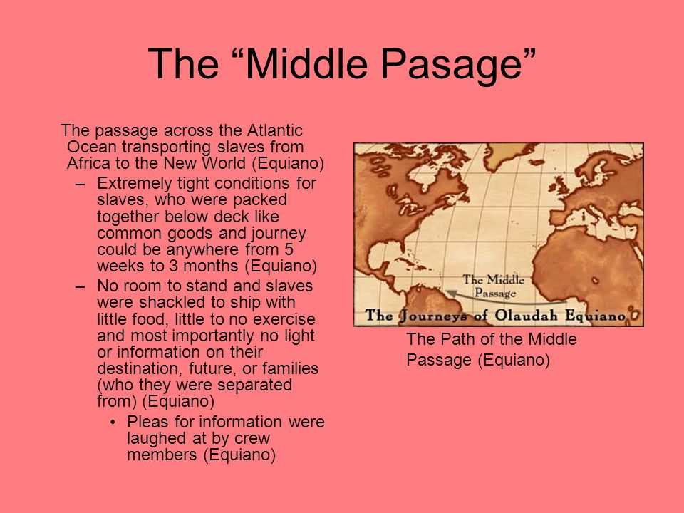 The Middle Pasage The passage across the Atlantic Ocean transporting slaves from Africa to the New World (Equiano) –Extremely tight conditions for slaves, who were packed together below deck like common goods and journey could be anywhere from 5 weeks to 3 months (Equiano) –No room to stand and slaves were shackled to ship with little food, little to no exercise and most importantly no light or information on their destination, future, or families (who they were separated from) (Equiano) Pleas for information were laughed at by crew members (Equiano) The Path of the Middle Passage (Equiano)