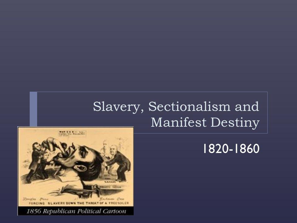 Slavery, Sectionalism and Manifest Destiny 1820-1860