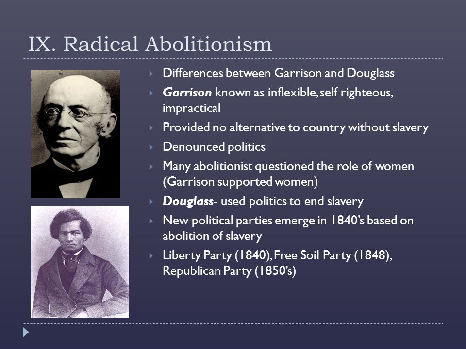 IX. Radical Abolitionism  Differences between Garrison and Douglass  Garrison known as inflexible, self righteous, impractical  Provided no alterna