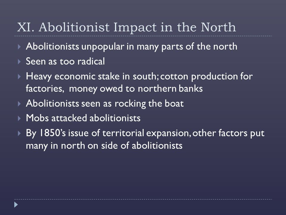 XI. Abolitionist Impact in the North  Abolitionists unpopular in many parts of the north  Seen as too radical  Heavy economic stake in south; cotto