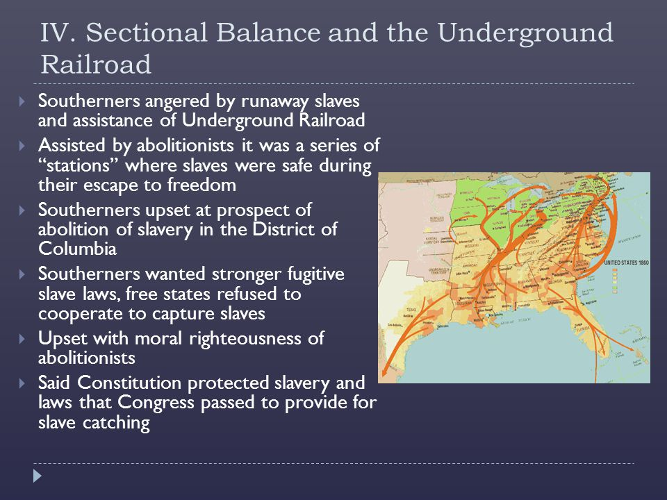 IV. Sectional Balance and the Underground Railroad  Southerners angered by runaway slaves and assistance of Underground Railroad  Assisted by abolit