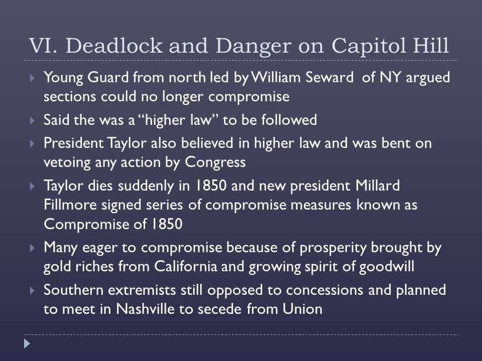 VI. Deadlock and Danger on Capitol Hill  Young Guard from north led by William Seward of NY argued sections could no longer compromise  Said the was