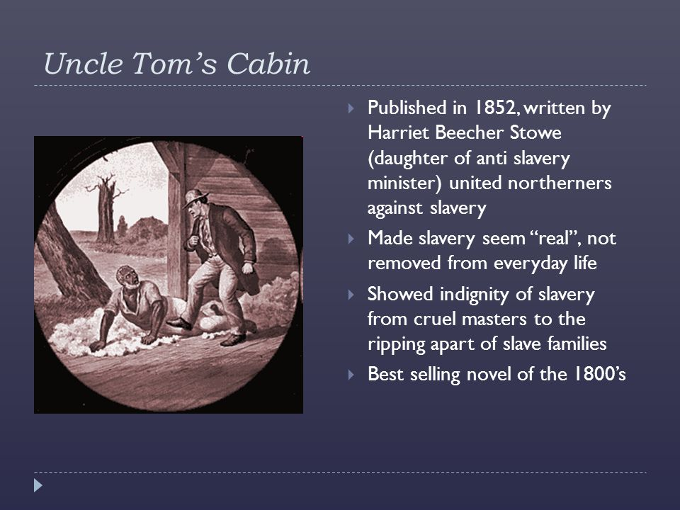 Uncle Tom's Cabin  Published in 1852, written by Harriet Beecher Stowe (daughter of anti slavery minister) united northerners against slavery  Made slavery seem real , not removed from everyday life  Showed indignity of slavery from cruel masters to the ripping apart of slave families  Best selling novel of the 1800's