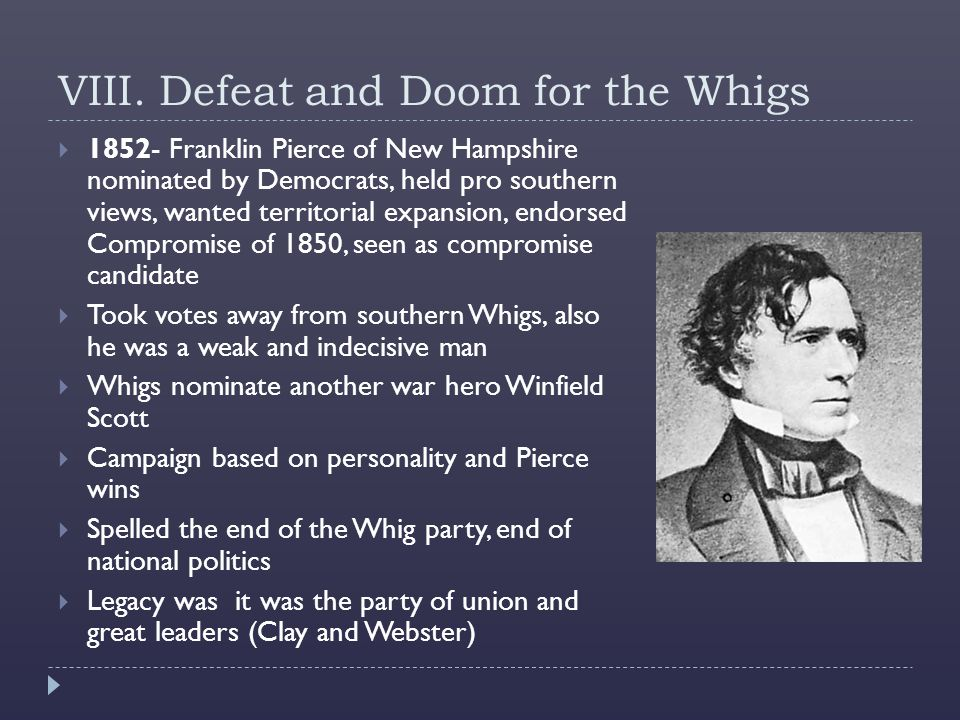 VIII. Defeat and Doom for the Whigs  1852- Franklin Pierce of New Hampshire nominated by Democrats, held pro southern views, wanted territorial expan