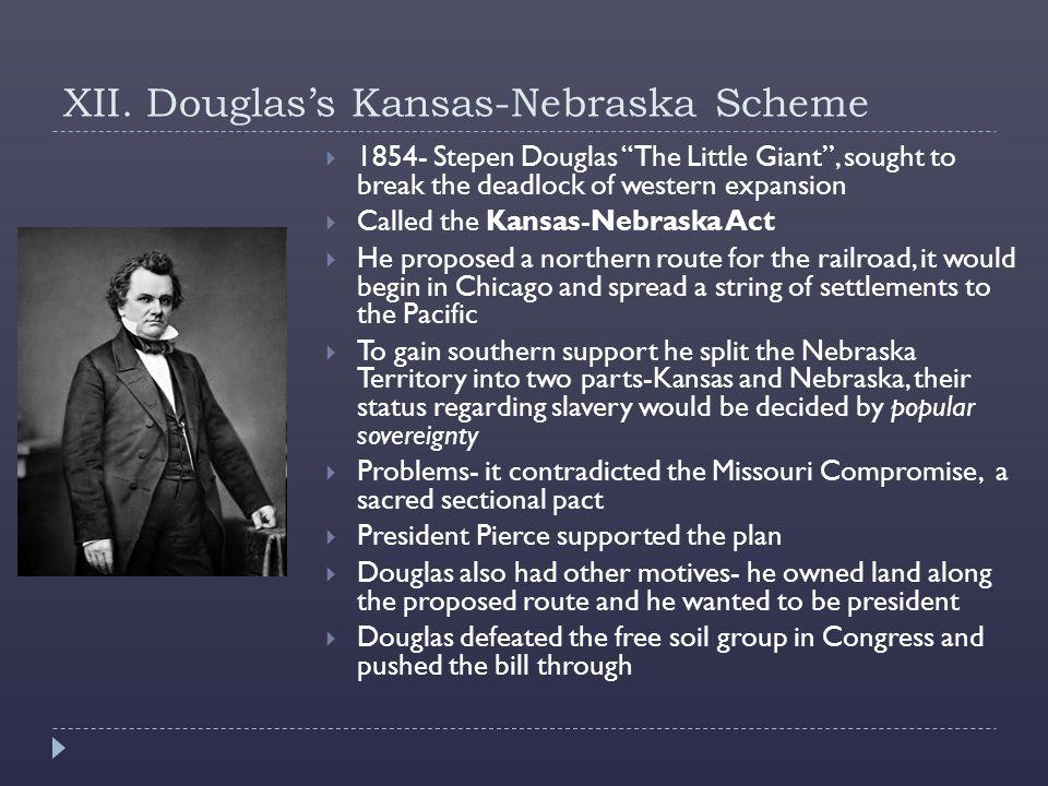 "XII. Douglas's Kansas-Nebraska Scheme  1854- Stepen Douglas ""The Little Giant"", sought to break the deadlock of western expansion  Called the Kansas"