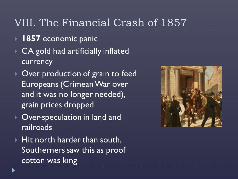 VIII. The Financial Crash of 1857  1857 economic panic  CA gold had artificially inflated currency  Over production of grain to feed Europeans (Cri