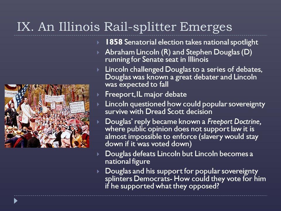IX. An Illinois Rail-splitter Emerges  1858 Senatorial election takes national spotlight  Abraham Lincoln (R) and Stephen Douglas (D) running for Se