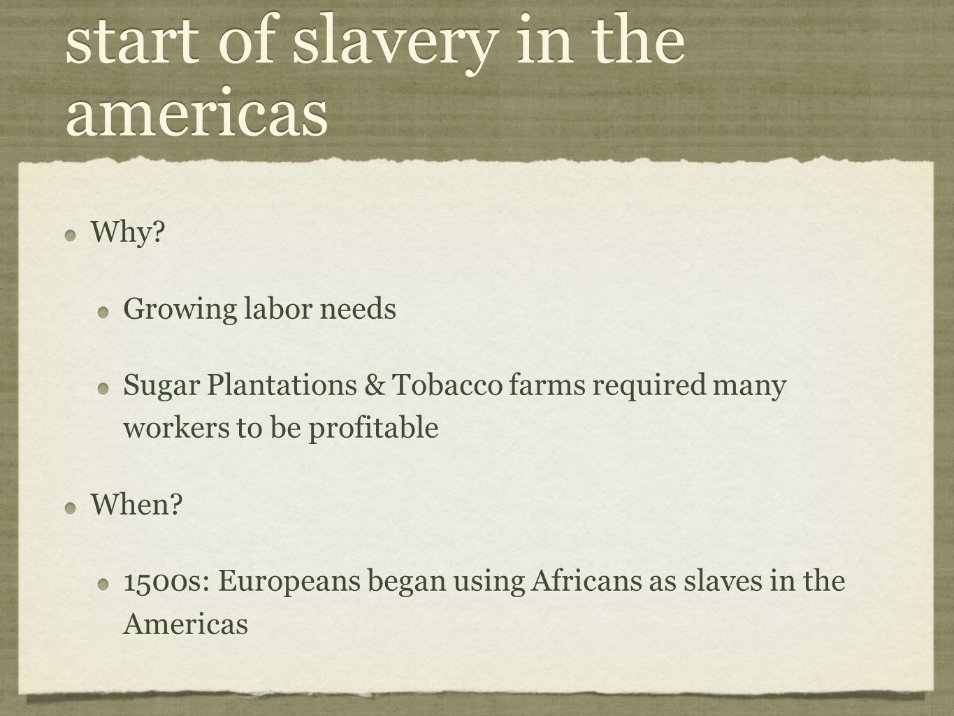 start of slavery in the americas Why? Growing labor needs Sugar Plantations & Tobacco farms required many workers to be profitable When? 1500s: Europe