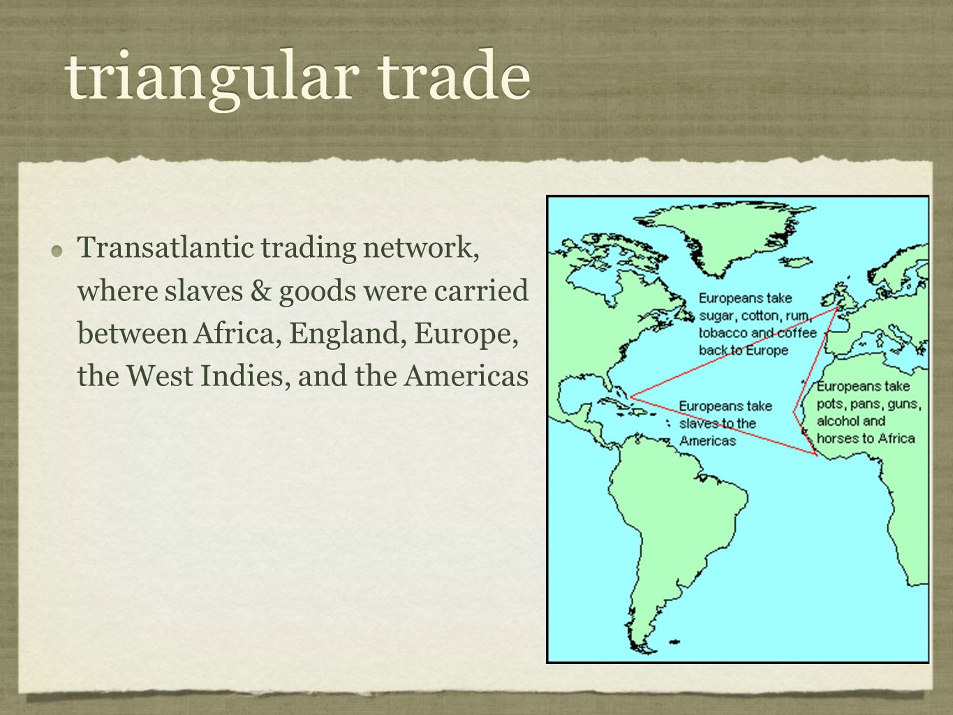 triangular trade Transatlantic trading network, where slaves & goods were carried between Africa, England, Europe, the West Indies, and the Americas