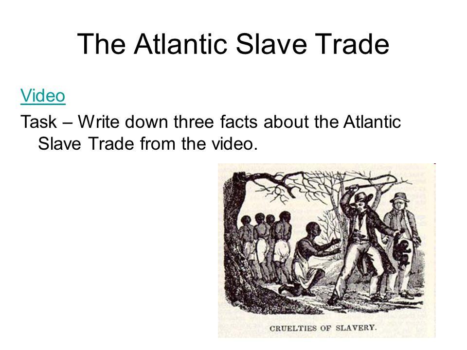 The Atlantic Slave Trade Video Task – Write down three facts about the Atlantic Slave Trade from the video.