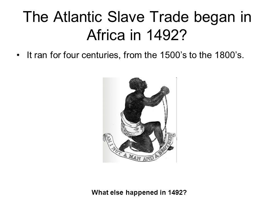 The Atlantic Slave Trade began in Africa in 1492.