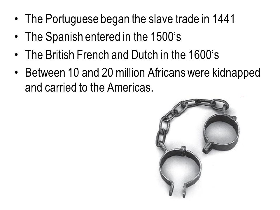 The Portuguese began the slave trade in 1441 The Spanish entered in the 1500's The British French and Dutch in the 1600's Between 10 and 20 million Africans were kidnapped and carried to the Americas.