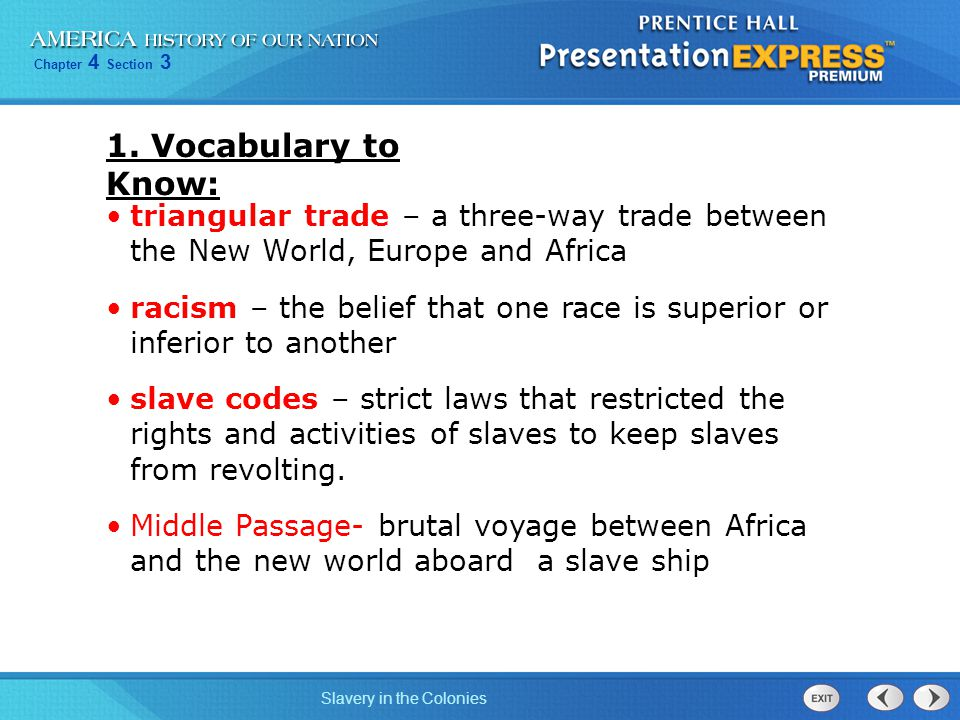 Chapter 4 Section 3 Slavery in the Colonies Triangular Trade First LegSugar, tobacco, and cotton to Europe Second Leg Textiles, rum, and manufactured good to Europe Third Leg Slaves to the Americans (Middle Passage)
